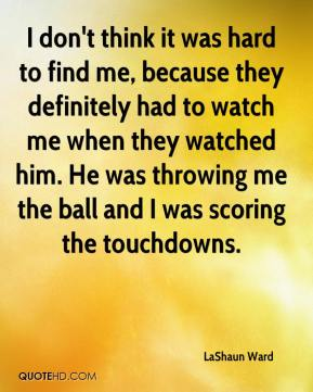 I don't think it was hard to find me, because they definitely had to watch me when they watched him. He was throwing me the ball and I was scoring the touchdowns.