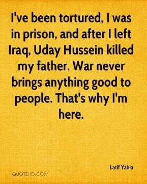 Latif Yahia  - I've been tortured, I was in prison, and after I left Iraq, Uday Hussein killed my father. War never brings anything good to people. That's why I'm here.
