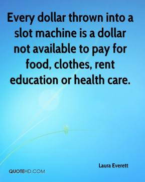 Laura Everett  - Every dollar thrown into a slot machine is a dollar not available to pay for food, clothes, rent education or health care.