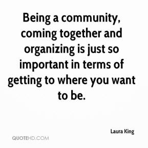 Laura King  - Being a community, coming together and organizing is just so important in terms of getting to where you want to be.