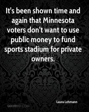 Laura Lehmann  - It's been shown time and again that Minnesota voters don't want to use public money to fund sports stadium for private owners.