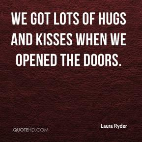 Laura Ryder  - We got lots of hugs and kisses when we opened the doors.