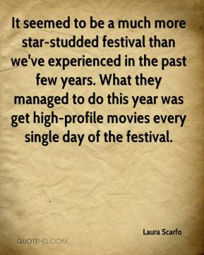 Laura Scarfo  - It seemed to be a much more star-studded festival than we've experienced in the past few years. What they managed to do this year was get high-profile movies every single day of the festival.