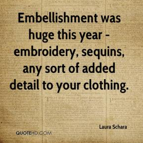 Laura Schara  - Embellishment was huge this year - embroidery, sequins, any sort of added detail to your clothing.