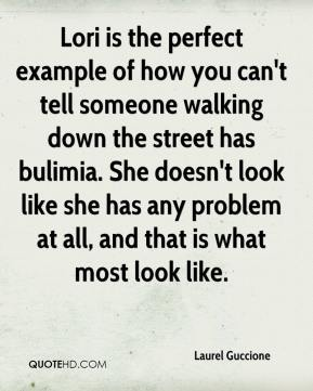 Laurel Guccione  - Lori is the perfect example of how you can't tell someone walking down the street has bulimia. She doesn't look like she has any problem at all, and that is what most look like.