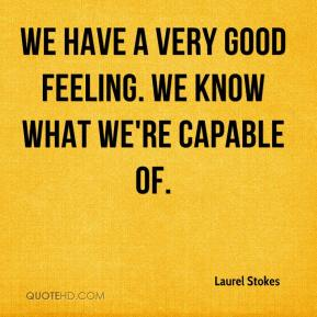 Laurel Stokes  - We have a very good feeling. We know what we're capable of.