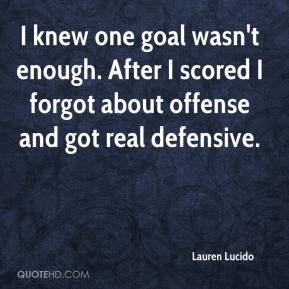 Lauren Lucido  - I knew one goal wasn't enough. After I scored I forgot about offense and got real defensive.