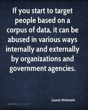 Lauren Weinstein  - If you start to target people based on a corpus of data, it can be abused in various ways internally and externally by organizations and government agencies.