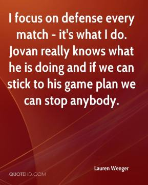 Lauren Wenger  - I focus on defense every match - it's what I do. Jovan really knows what he is doing and if we can stick to his game plan we can stop anybody.