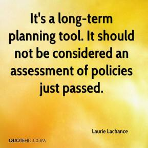 Laurie Lachance  - It's a long-term planning tool. It should not be considered an assessment of policies just passed.