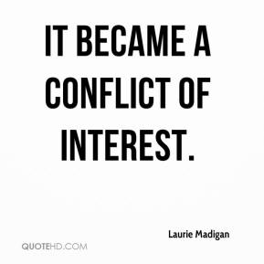 Laurie Madigan  - It became a conflict of interest.