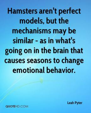 Leah Pyter  - Hamsters aren't perfect models, but the mechanisms may be similar - as in what's going on in the brain that causes seasons to change emotional behavior.