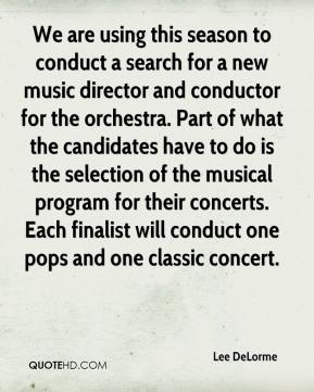 Lee DeLorme  - We are using this season to conduct a search for a new music director and conductor for the orchestra. Part of what the candidates have to do is the selection of the musical program for their concerts. Each finalist will conduct one pops and one classic concert.