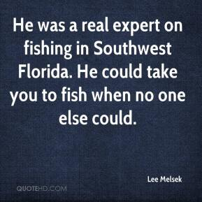 Lee Melsek  - He was a real expert on fishing in Southwest Florida. He could take you to fish when no one else could.