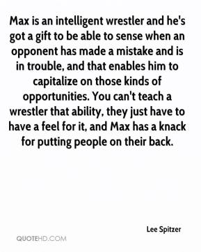 Max is an intelligent wrestler and he's got a gift to be able to sense when an opponent has made a mistake and is in trouble, and that enables him to capitalize on those kinds of opportunities. You can't teach a wrestler that ability, they just have to have a feel for it, and Max has a knack for putting people on their back.