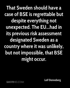 Leif Denneberg  - That Sweden should have a case of BSE is regrettable but despite everything not unexpected. The EU...had in its previous risk assessment designated Sweden as a country where it was unlikely, but not impossible, that BSE might occur.