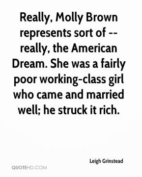 Leigh Grinstead  - Really, Molly Brown represents sort of -- really, the American Dream. She was a fairly poor working-class girl who came and married well; he struck it rich.