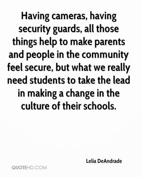 Lelia DeAndrade  - Having cameras, having security guards, all those things help to make parents and people in the community feel secure, but what we really need students to take the lead in making a change in the culture of their schools.
