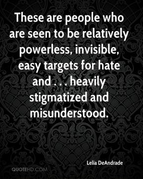 Lelia DeAndrade  - These are people who are seen to be relatively powerless, invisible, easy targets for hate and . . . heavily stigmatized and misunderstood.