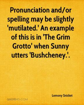 Lemony Snicket  - Pronunciation and/or spelling may be slightly 'mutilated.' An example of this is in 'The Grim Grotto' when Sunny utters 'Bushcheney.'.