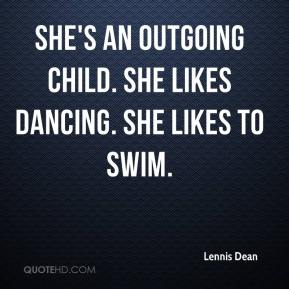 Lennis Dean  - She's an outgoing child. She likes dancing. She likes to swim.