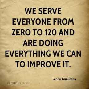 Leona Tomlinson  - We serve everyone from zero to 120 and are doing everything we can to improve it.