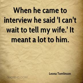 Leona Tomlinson  - When he came to interview he said 'I can't wait to tell my wife.' It meant a lot to him.