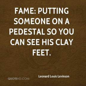 Leonard Louis Levinson  - Fame: putting someone on a pedestal so you can see his clay feet.