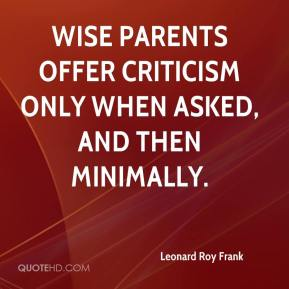 Leonard Roy Frank  - Wise parents offer criticism only when asked, and then minimally.