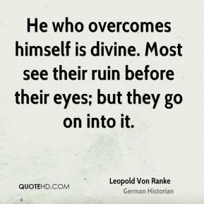 Leopold Von Ranke - He who overcomes himself is divine. Most see their ruin before their eyes; but they go on into it.