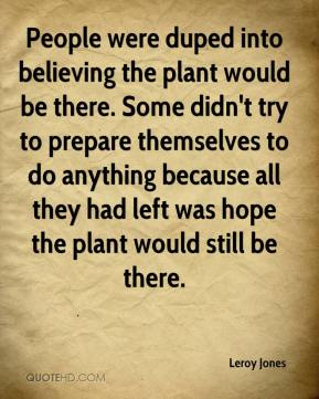 People were duped into believing the plant would be there. Some didn't try to prepare themselves to do anything because all they had left was hope the plant would still be there.