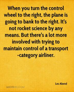 When you turn the control wheel to the right, the plane is going to bank to the right. It's not rocket science by any means. But there's a lot more involved with trying to maintain control of a transport-category airliner.
