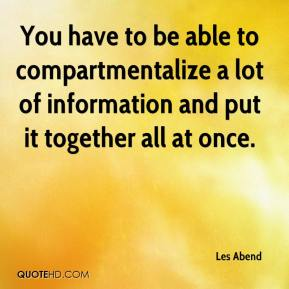 Les Abend  - You have to be able to compartmentalize a lot of information and put it together all at once.