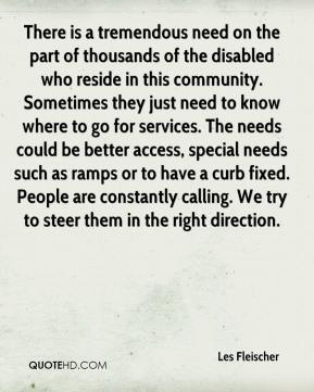 Les Fleischer  - There is a tremendous need on the part of thousands of the disabled who reside in this community. Sometimes they just need to know where to go for services. The needs could be better access, special needs such as ramps or to have a curb fixed. People are constantly calling. We try to steer them in the right direction.