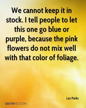 Les Parks  - We cannot keep it in stock. I tell people to let this one go blue or purple, because the pink flowers do not mix well with that color of foliage.