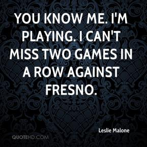 Leslie Malone  - You know me. I'm playing. I can't miss two games in a row against Fresno.