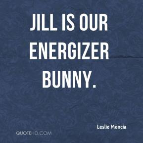 Leslie Mencia  - Jill is our Energizer Bunny.