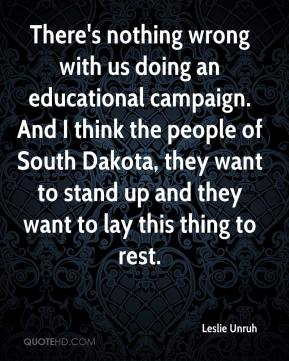 Leslie Unruh  - There's nothing wrong with us doing an educational campaign. And I think the people of South Dakota, they want to stand up and they want to lay this thing to rest.