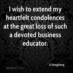 Li Dongsheng  - I wish to extend my heartfelt condolences at the great loss of such a devoted business educator.