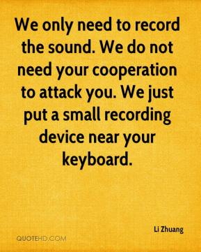 Li Zhuang  - We only need to record the sound. We do not need your cooperation to attack you. We just put a small recording device near your keyboard.