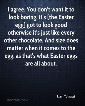 I agree. You don't want it to look boring. It's [the Easter egg] got to look good otherwise it's just like every other chocolate. And size does matter when it comes to the egg, as that's what Easter eggs are all about.