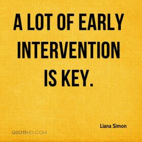 A lot of early intervention is key.