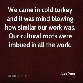 Licia Perea  - We came in cold turkey and it was mind blowing how similar our work was. Our cultural roots were imbued in all the work.