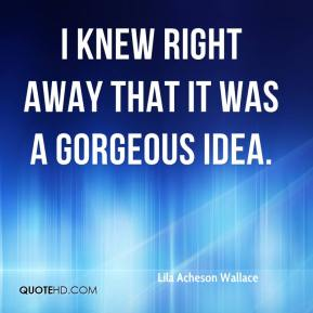 Lila Acheson Wallace - I knew right away that it was a gorgeous idea.