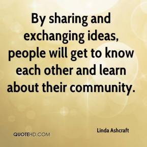 Linda Ashcraft  - By sharing and exchanging ideas, people will get to know each other and learn about their community.