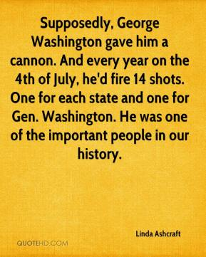 Linda Ashcraft  - Supposedly, George Washington gave him a cannon. And every year on the 4th of July, he'd fire 14 shots. One for each state and one for Gen. Washington. He was one of the important people in our history.