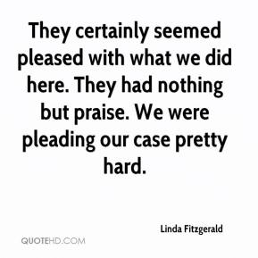 Linda Fitzgerald  - They certainly seemed pleased with what we did here. They had nothing but praise. We were pleading our case pretty hard.