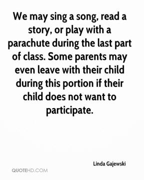 Linda Gajewski  - We may sing a song, read a story, or play with a parachute during the last part of class. Some parents may even leave with their child during this portion if their child does not want to participate.