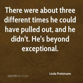Linda Protzmann  - There were about three different times he could have pulled out, and he didn't. He's beyond exceptional.