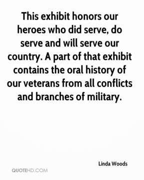 Linda Woods  - This exhibit honors our heroes who did serve, do serve and will serve our country. A part of that exhibit contains the oral history of our veterans from all conflicts and branches of military.